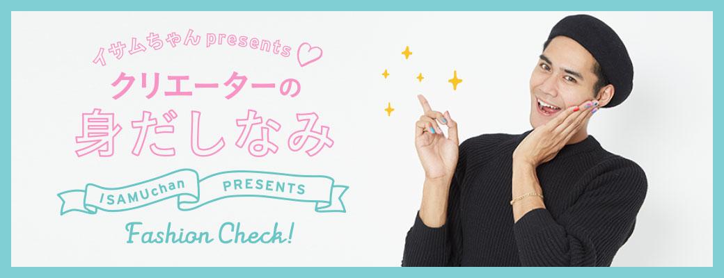 イサムちゃんPresents クリエーターの身だしなみ Fashion Check!