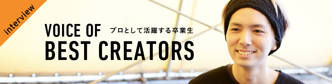 interview プロとして活躍する卒業生 VOICE OF BEST CREATERS